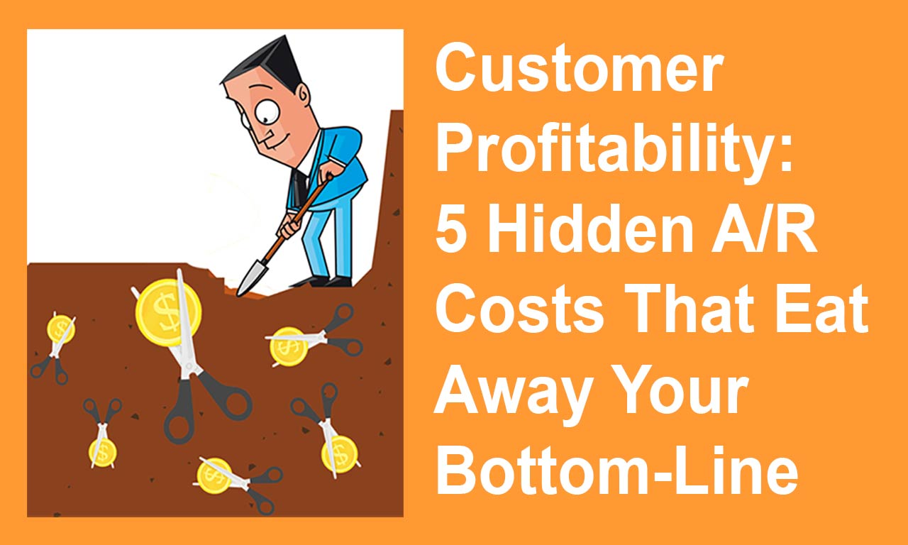 Customer Profitability: 5 Hidden A/R Costs That Eat Away Your Bottom-Line